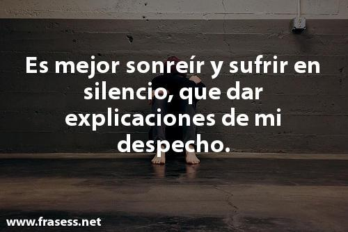 Frases de despecho - Es mejor sonreir y sufrir en silencio, que dar explicaciones de mi despecho.