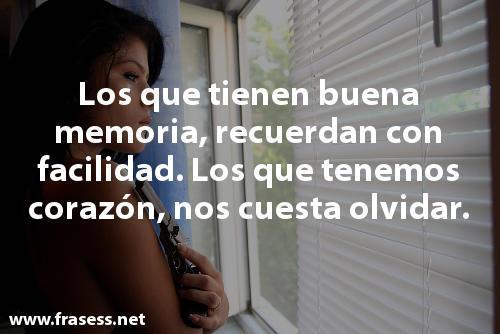 Frases de despecho - Los que tienen buena memoria, recuerdan con facilidad. Los que tenemos corazón, nos cuesta olvidar.