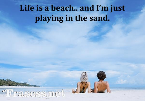 Frases para Instagram en inglés - Life is a beach and I'm just playing in the sand. (La vida es una playa y yo estoy jugando en la arena)