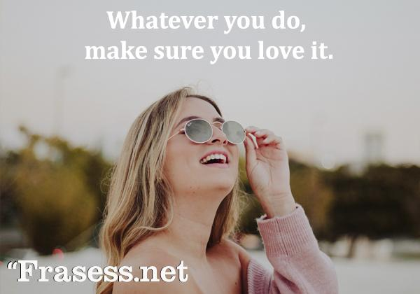 Frases para Instagram en inglés - Whatever you do, make sure you love it. (Hagas lo que hagas, asegúrate de amarlo)