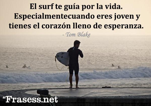 Frases de surf - El surf te guía por la vida, especialmente cuando eres joven y tienes el corazón lleno de esperanza.