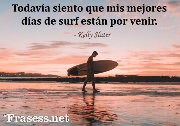 Frases de surf - Todavía siento que mis mejores días de surf están por venir.