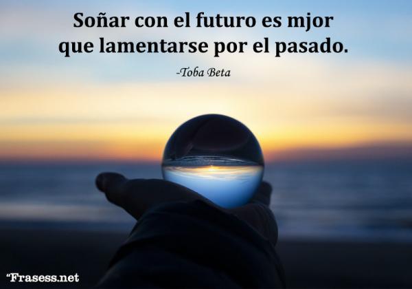 Frases del futuro - Soñar con el futuro es mucho mejor que lamentarse por el pasado.