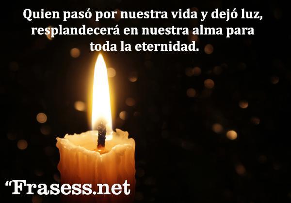 Frases de condolencia - Quien pasó por nuestra vida y dejó luz, resplandecerá en nuestra alma para toda la eternidad.