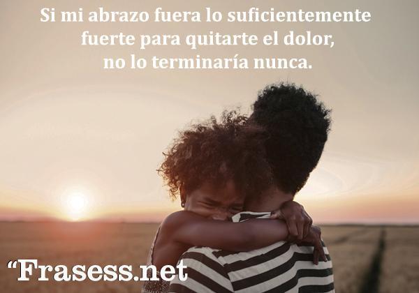 Frases de condolencia - Si mi abrazo fuera lo suficientemente fuerte para quitarte el dolor, no lo terminaría nunca.