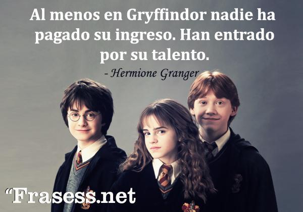 Frases de Harry Potter - Al menos en Gryffindor nadie ha pagado su ingreso. Han entrado por su talento.