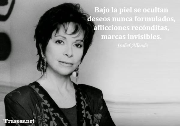 Frases de Isabel Allende - Bajo la piel se ocultan deseos nunca formulados, aflicciones recónditas, marcas invisibles.