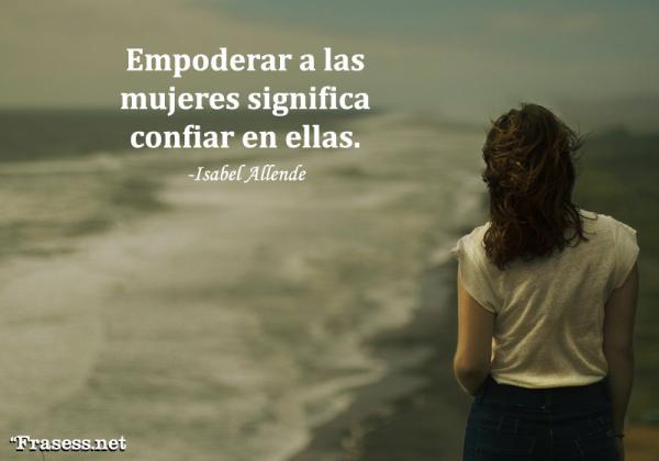 Frases de Isabel Allende - Empoderar a las mujeres significa confiar en ellas.