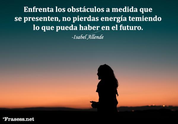 Frases de Isabel Allende - Enfrenta los obstáculos a medida que se presenten, no pierdas energía temiendo lo que pueda haber en el futuro.