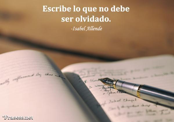 Frases de Isabel Allende - Escribe lo que no debe ser olvidado...
