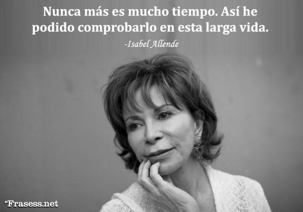 Frases de Isabel Allende - Nunca más es mucho tiempo. Así he podido comprobarlo en esta larga vida.
