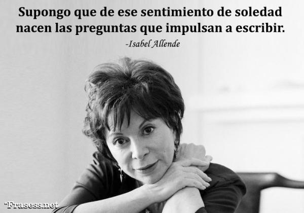 Frases de Isabel Allende - Supongo que de ese sentimiento de soledad nacen las preguntas que impulsan a escribir.