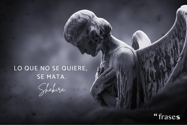Frases de Shakira - Lo que no se quiere, se mata.