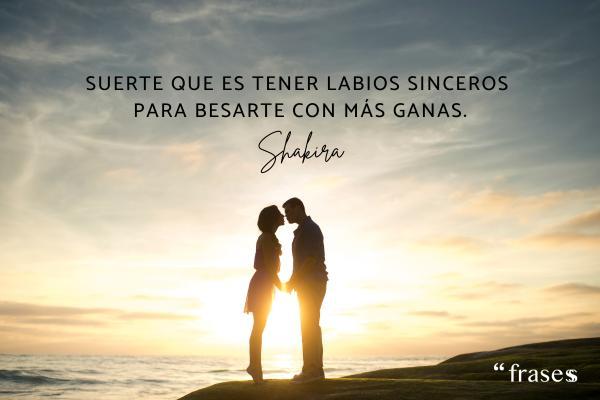 Frases de Shakira - Suerte que es tener labios sinceros para besarte con más ganas.