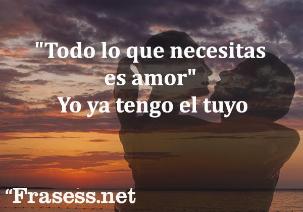 """Frases románticas para enamorar - """"Todo lo que necesitas es amor"""". Yo ya tengo el tuyo."""