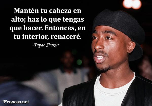 Frases de Tupac Shakur - Mantén tu cabeza en alto; haz lo que tengas que hacer. Entonces, en tu interior, renaceré.