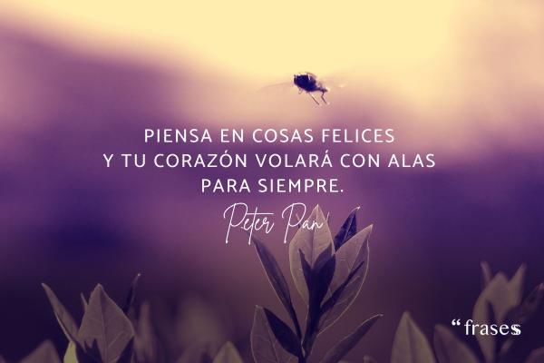 Frases de Peter Pan - Piensa en cosas felices y tu corazón volará con alas para siempre.