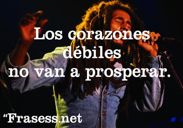 Frases de Bob Marley - Los corazones débiles no van a prosperar.