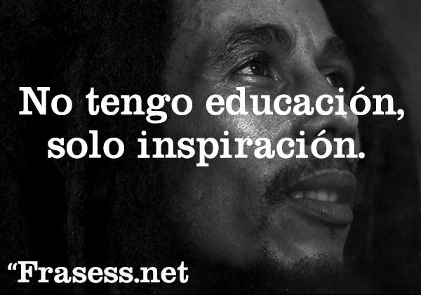 Frases de Bob Marley - No tengo educación, solo inspiración.