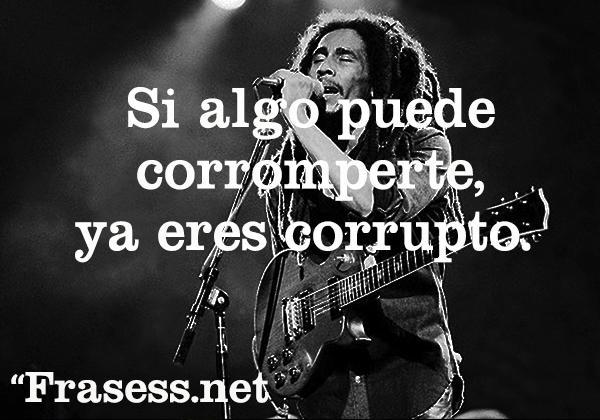 Frases de Bob Marley - Si algo puede corromperte es que ya estás corrupto.