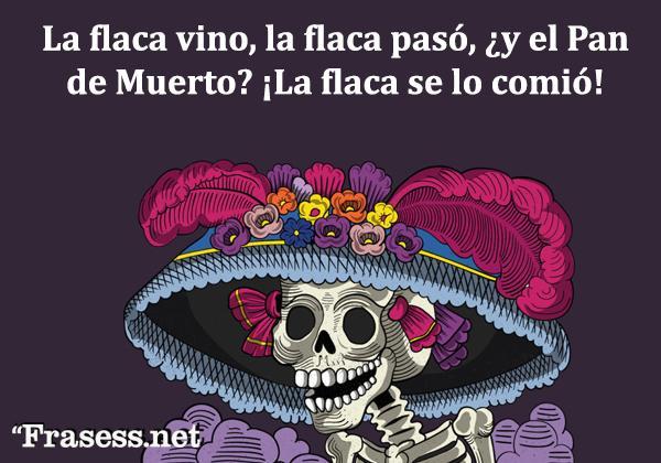Frases mexicanas con significado - La flaca vino, la flaca pasó, ¿y el Pan de Muerto? ¡La flaca se lo comió!