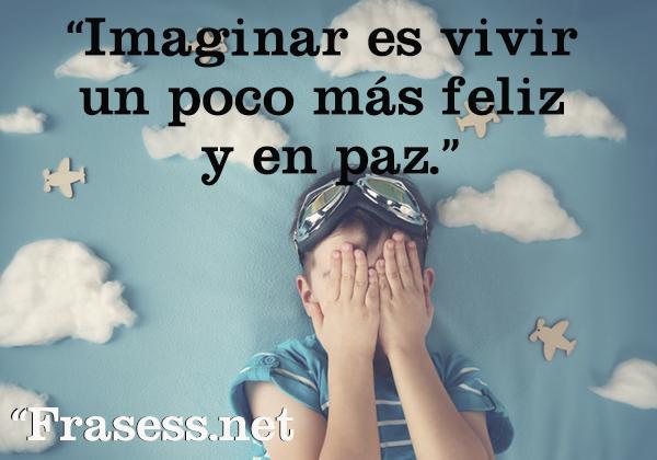 Frases de paz - Imaginar es vivir un poco más feliz y en paz.