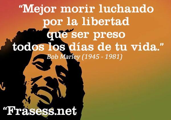 Frases de paz - Mejor morir luchando por la libertad que ser preso todos los días de tu vida.
