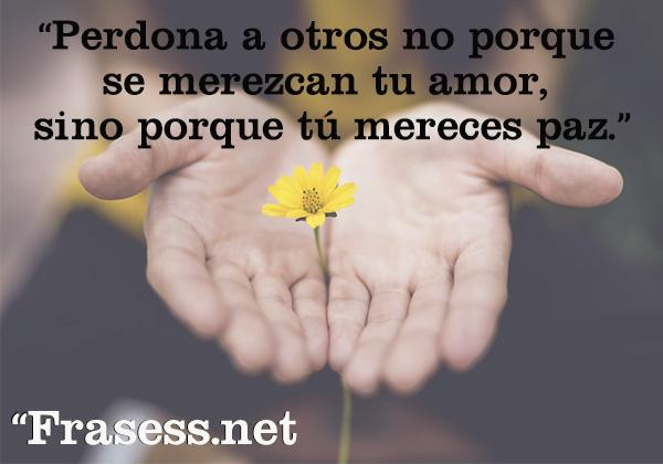 Frases de paz - Perdona a otros no porque se merezcan tu amor, sino porque tú mereces paz.