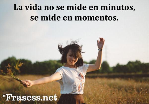 Frases para Facebook - La vida no se mide en minutos, se mide en momentos.
