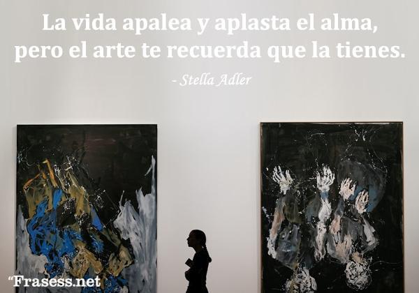 Frases de arte - La vida apalea y aplasta el alma, pero el arte te recuerda que la tienes.