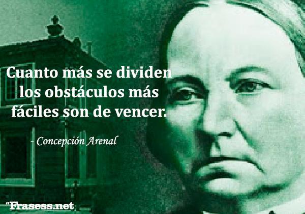 Frases de Concepción Arenal - Cuanto más se dividen los obstáculos más fáciles son de vencer.