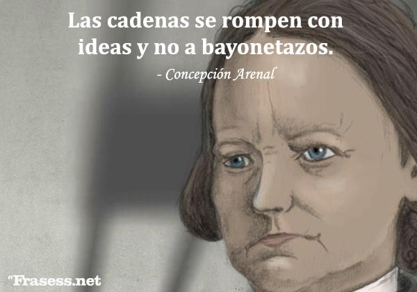 Frases de Concepción Arenal - Las cadenas se rompen con ideas y no a bayonetazos.