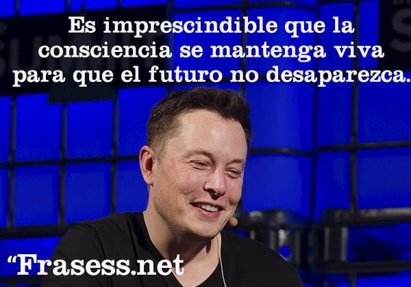 Frases de Elon Musk - Es imprescindible que la consciencia se mantenga viva para que el futuro no desaparezca.