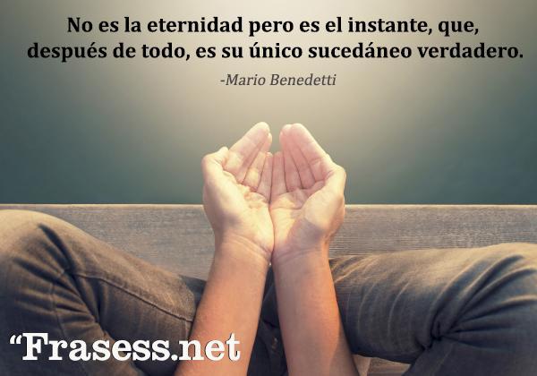 Frases de Mario Benedetti - No es la eternidad pero es el instante, que, después de todo, es su único sucedáneo verdadero.