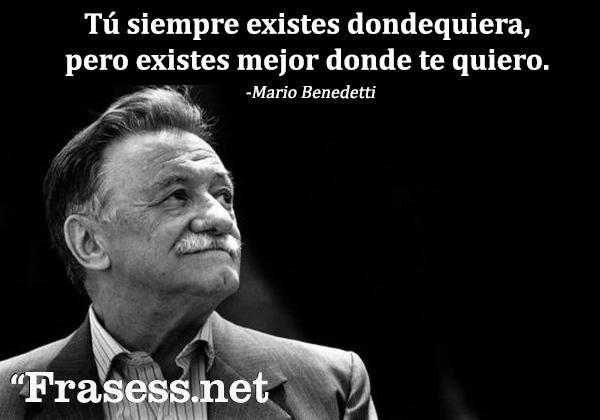 Frases de Mario Benedetti - Tú siempre existes dondequiera, pero existes mejor donde te quiero.