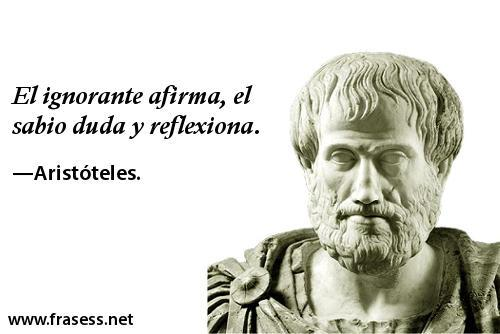 Frases de Aristóteles - El ignorante afirma, el sabio duda y reflexiona.