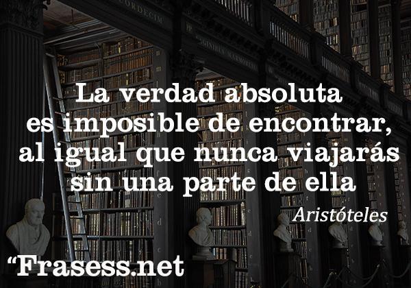 Frases de Aristóteles - La verdad absoluta es imposible de encontrar, al igual que nunca viajarás sin una parte de ella.