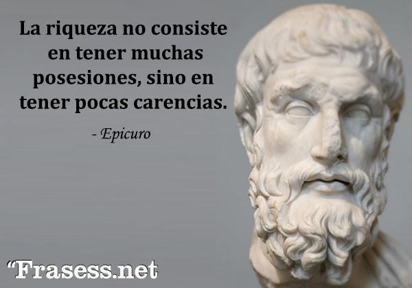 Frases de Epicuro - La riqueza no consiste en tener muchas posesiones, sino en tener pocas carencias.