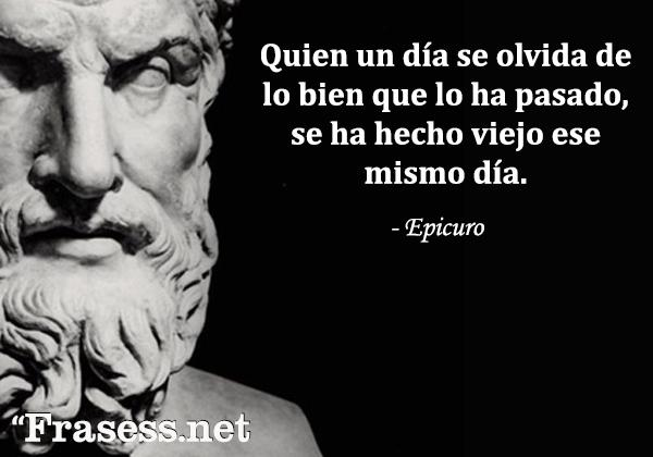 Frases de Epicuro - Quien un día se olvida de lo bien que lo ha pasado, se ha hecho viejo ese mismo día.