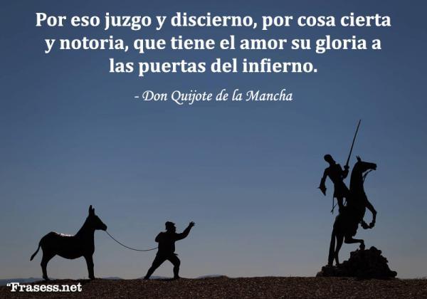 Frases de Don Quijote de la Mancha - Por eso juzgo y discierno, por cosa cierta y notoria, que tiene el amor su gloria a las puertas del infierno.