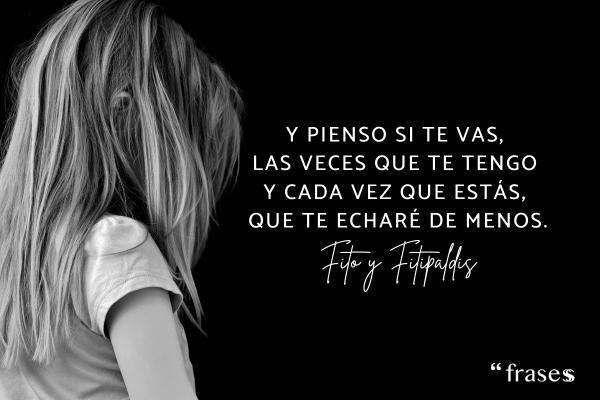 Frases de Fito y Fitipaldis - Y pienso si te vas, las veces que te tengo y cada vez que estás, que te echaré de menos.