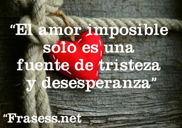 Frases de amor imposible - El amor imposible solo es una fuente de tristeza y desesperanza.