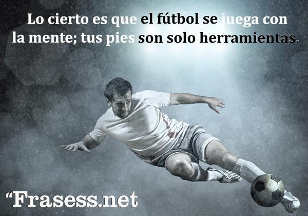 Frases de fútbol - Lo cierto es que el fútbol se juega con la mente; tus pies son solo herramientas.