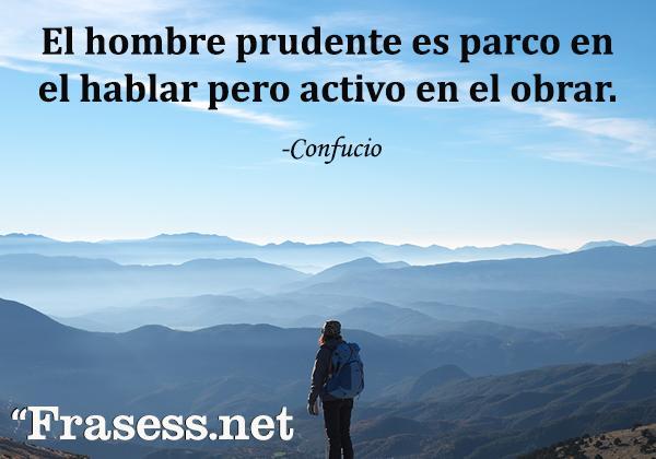 Frases de Confucio - El hombre prudente es parco en el hablar pero activo en el obrar.