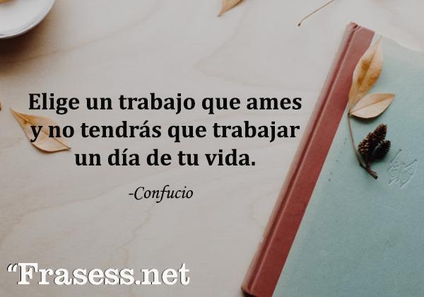 Frases de Confucio - Elige un trabajo que ames y no tendrás que trabajar un día en tu vida.