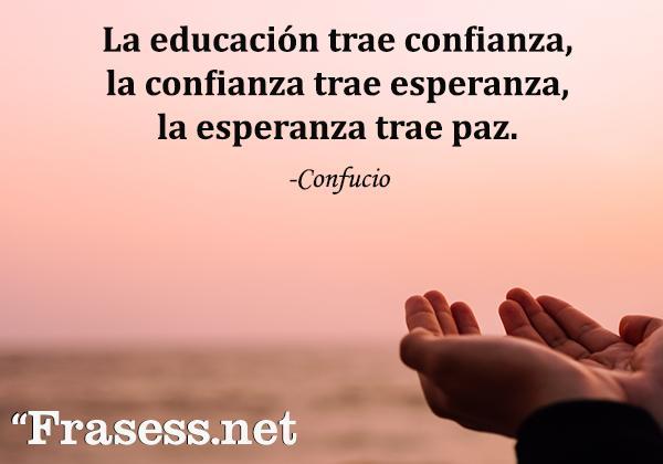Frases de Confucio - La educación trae confianza, la confianza trae esperanza, la esperanza trae paz.