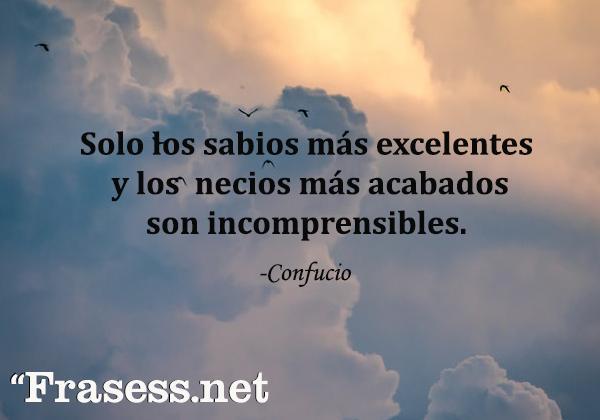 Frases de Confucio - Solo los sabios más excelentes y los necios más acabados son incomprensibles.