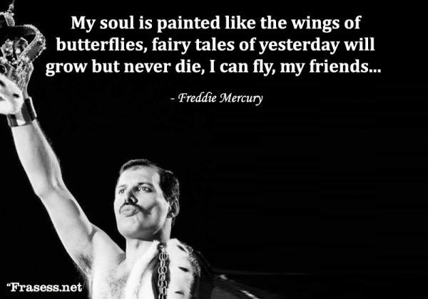 Frases de Freddie Mercury - My soul is painted like the wings of butterflies, fairy tales of yesterday will grow but never die, I can fly, my friends... (Mi alma está pintada como alas de mariposas, Los cuentos de hadas de ayer crecerán pero nunca morirán, puedo volar, mis amigos...).