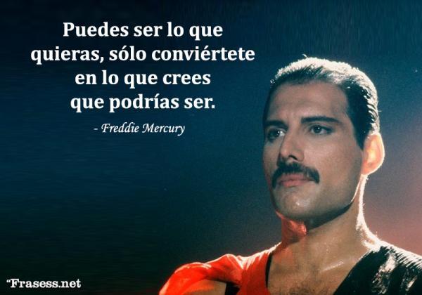 Frases de Freddie Mercury - Puedes ser lo que quieras, sólo conviértete en lo que crees que podrías ser.