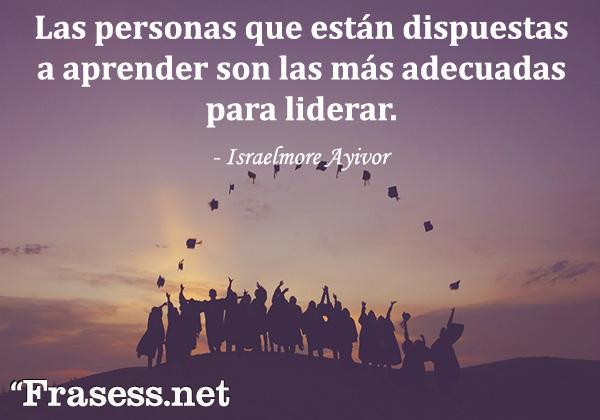 Frases de graduación - Las personas que están dispuestas a aprender son las más adecuadas para liderar.